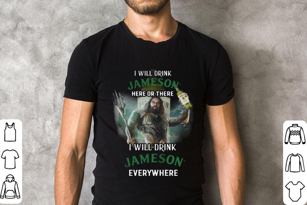 Aquaman I Will Drink Jameson Here Or There I Will Drink Jameson Everywhere Shirt 2 1.jpg