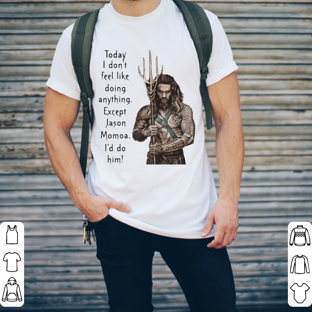 Aquaman Today I Don T Feel Like Doing Anything Except Jason Momoa I D Do Him Shirt 2 1.jpg