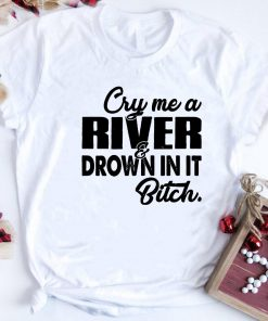 Cry Me A River Drown In It Bitch Shirt 1 1.jpg