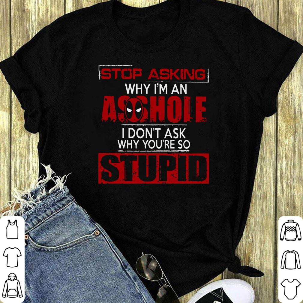 Deadpool Stop Asking Why I M An Asshole I Don T Ask Why You Re Shirt 1 1.jpg