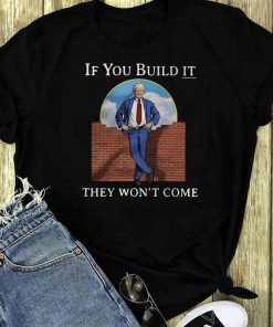 Donald Trump Wall If You Build It They Won T Shirt 1 1.jpg