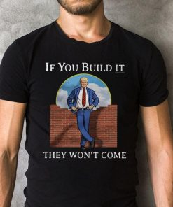 Donald Trump Wall If You Build It They Won T Shirt 2 1.jpg