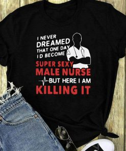 I Never Dreamed That One Day I D Become A Super Sexy Male Nurse Shirt 1 1.jpg