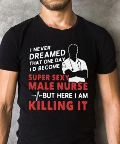 I Never Dreamed That One Day I D Become A Super Sexy Male Nurse Shirt 2 1.jpg