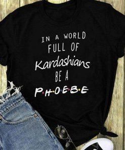 In A World Full Kardashians Be A Phoebe Shirt 1 1.jpg