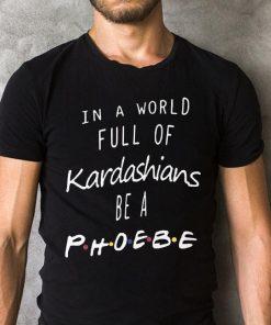 In A World Full Kardashians Be A Phoebe Shirt 2 1.jpg