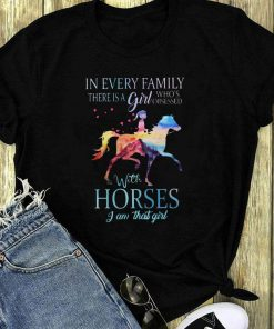 In Every Family There Is A Girl Who S Obsessed With Horses I Am That Girl Shirt 1 1.jpg