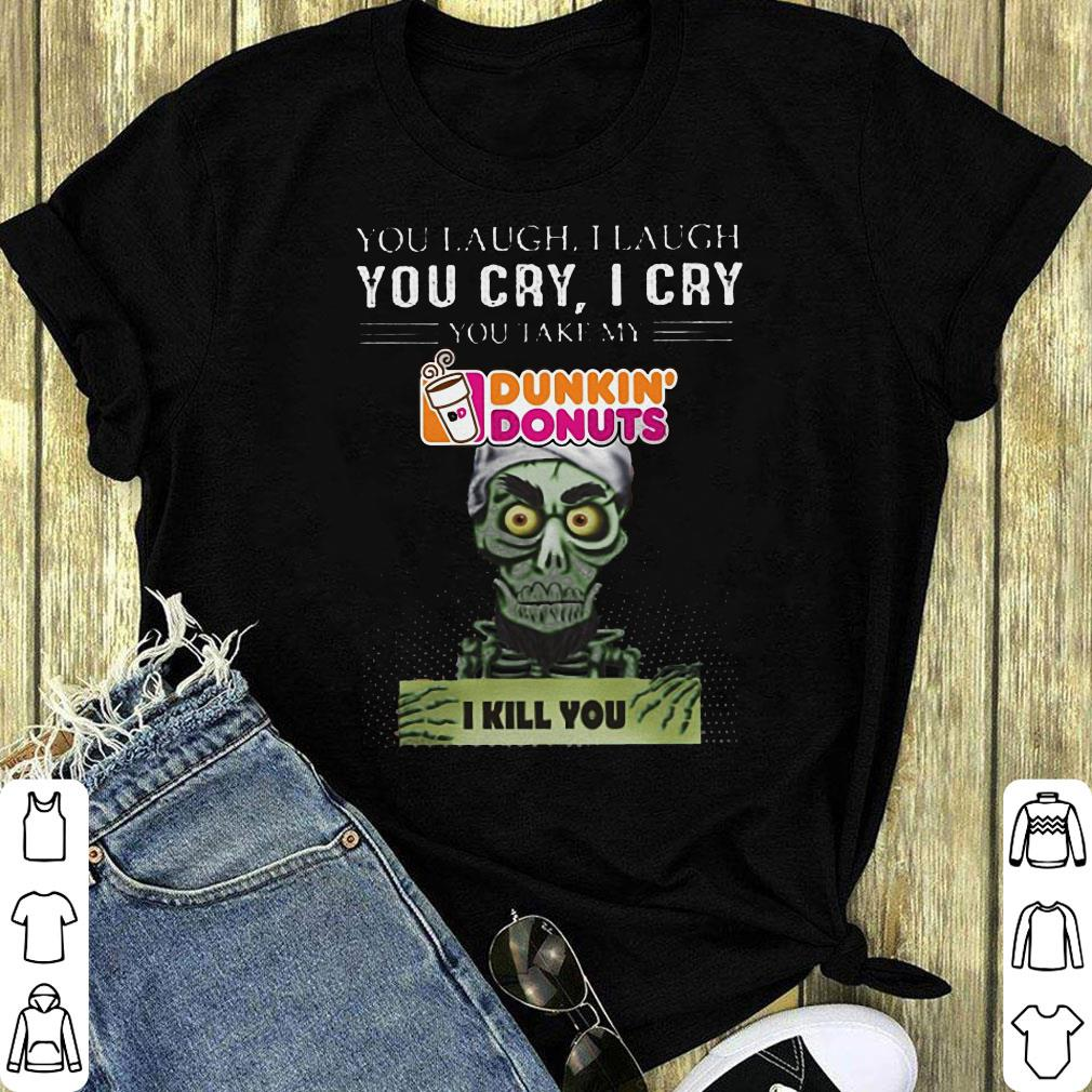 Jef Dunham You Cry I Cry Take My Dunkin Donuts I Kill You Shirt 1 1.jpg