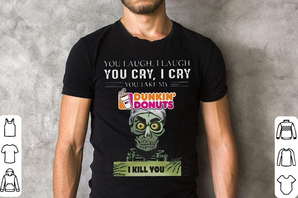 Jef Dunham You Cry I Cry Take My Dunkin Donuts I Kill You Shirt 2 1.jpg