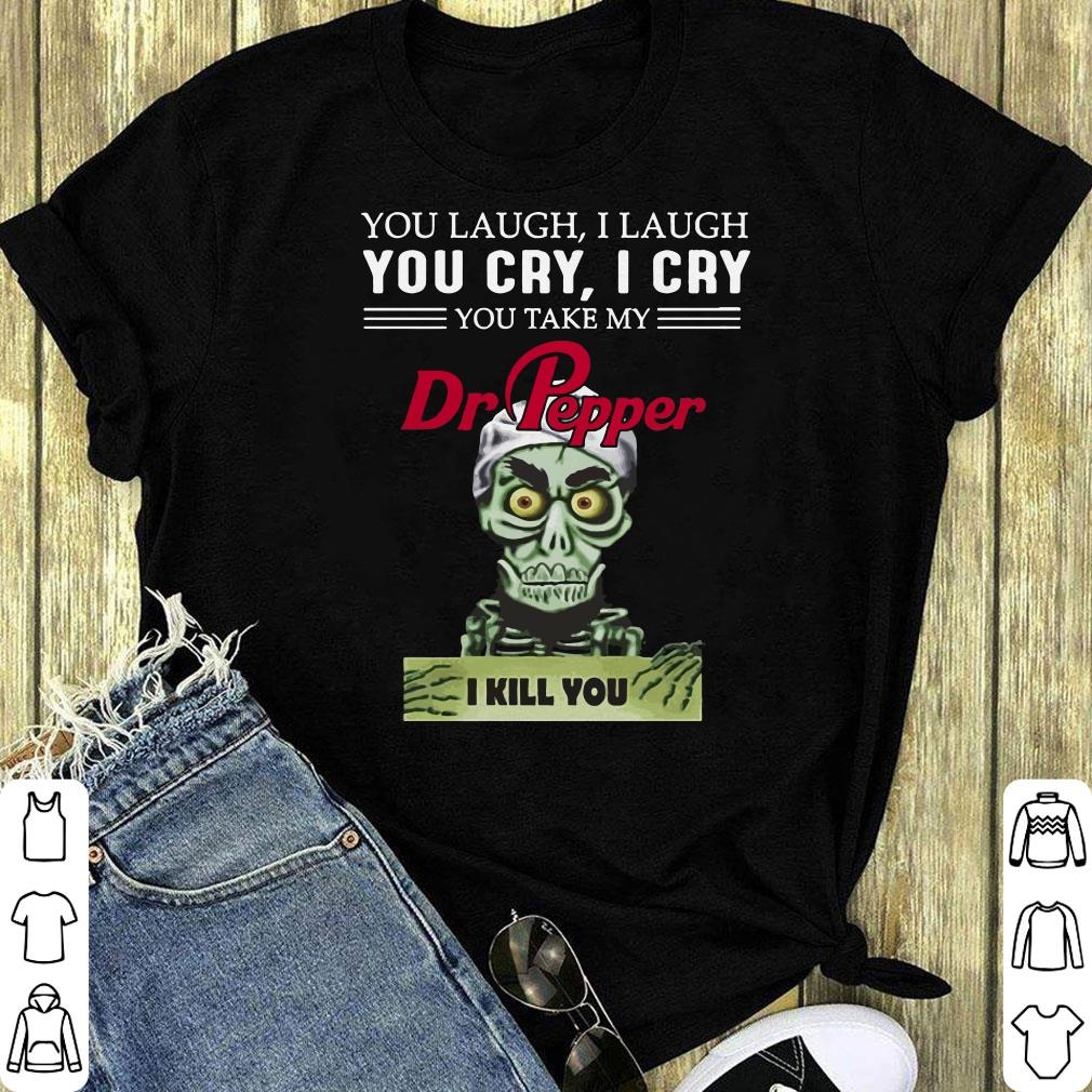 Jeff Dunham You Cry I Cry You Take My Dr Pepper I Kill You Shirt 1 1.jpg