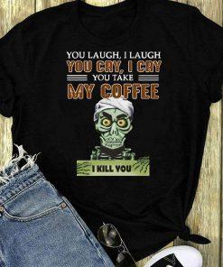 Jeff Dunham You Cry I Cry You Take My Coffee I Kill You Shirt 1 1.jpg
