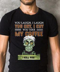 Jeff Dunham You Cry I Cry You Take My Coffee I Kill You Shirt 2 1.jpg