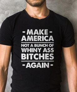 Make America Not A Bunch Of Whiny Ass Bitches Again Shirt 2 1.jpg