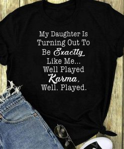 My Daughter Is Turning Out To Be Exactly Like Me Karma Shirt 1 2 1.jpg
