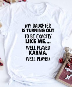 My Daughter Is Turning Out To Be Exactly Like Me Well Played Karma Shirt 1 1.jpg