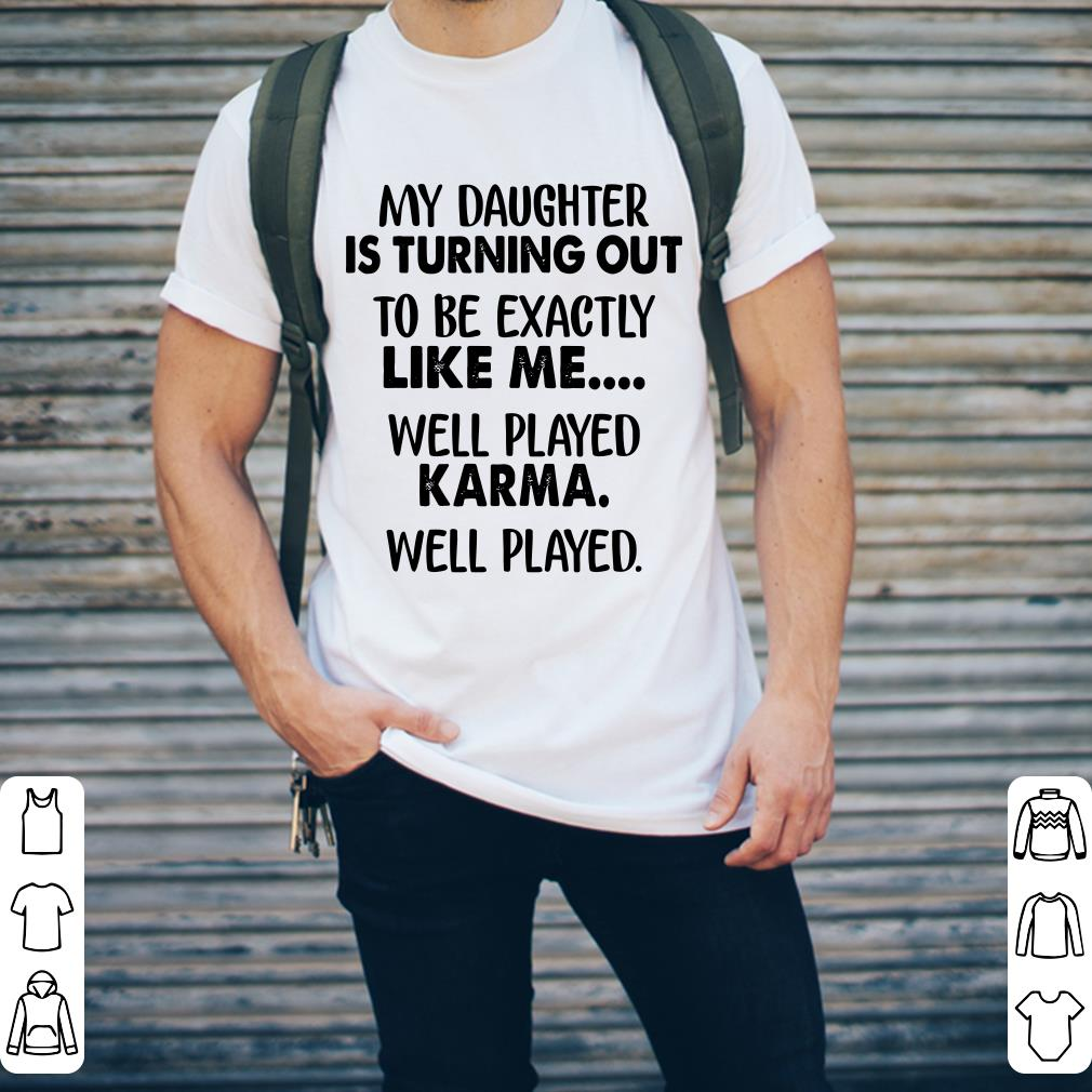 My Daughter Is Turning Out To Be Exactly Like Me Well Played Karma Shirt 2 1.jpg