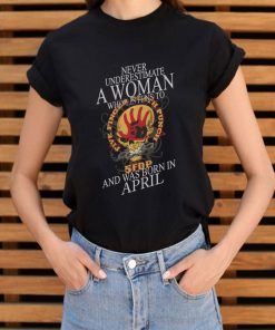Never Underestimate A Woman Who Listen To 5fdp Five Finger Death Punch And Was Born In April Shirt 3 1.jpg