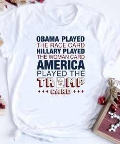 Obama Played The Race Card Hillary Played The Woman Trump Card Shirt 1 2 1.jpg
