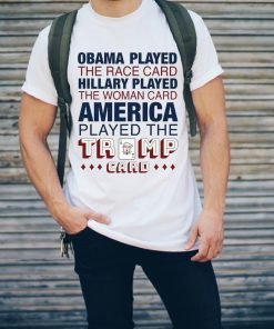 Obama Played The Race Card Hillary Played The Woman Trump Card Shirt 2 2 1.jpg