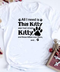 Paw Dog All I Need Is This Kitty And That Other Kitty Shirt 1 1.jpg