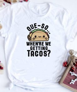 Queso Crunch When Re We Getting Tacos Shirt 1 1.jpg