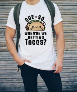 Queso Crunch When Re We Getting Tacos Shirt 2 1.jpg