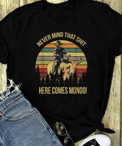 Sunset Blazing Saddles Never Mind That Shit Here Comes Mongo Shirt 1 1.jpg