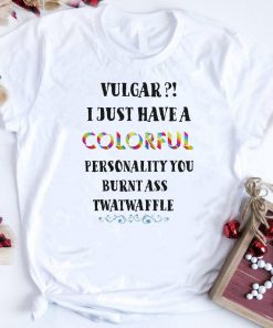 Vulgar I Just Have A Colorful Personality You Burnt Ass Twatwaffle Colorful Shirt 1 1.jpg
