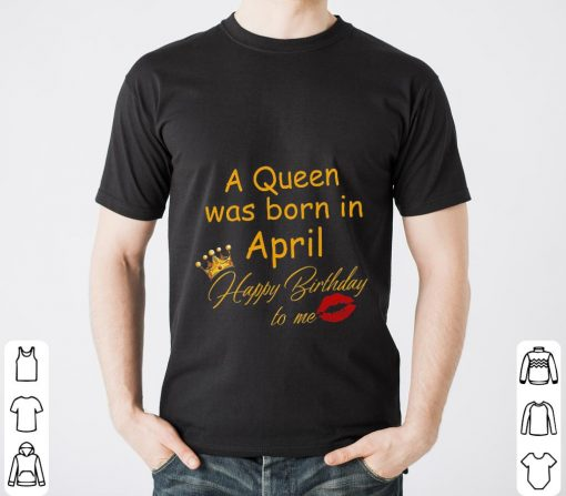 A Queen Was Born In April Happy Birthday To Me Shirt 2 1.jpg