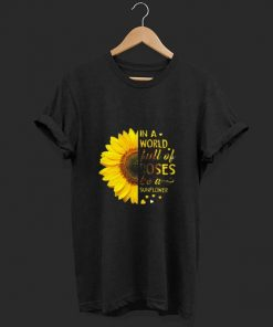 In A World Full Of Roses Be A Sunflower Shirt 1 1.jpg
