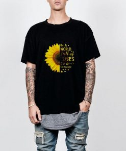 In A World Full Of Roses Be A Sunflower Shirt 2 1.jpg