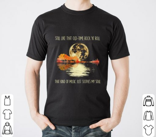 Still Like That Old Time Rock And N Roll That Kind Of Music Just Soothes My Soul Shirt 2 2 1.jpg