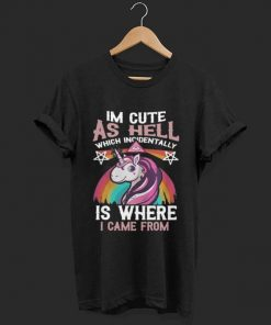 Unicorn I M Cute As Hell Which Incidentally Is Where I Came From Shirt 1 1.jpg