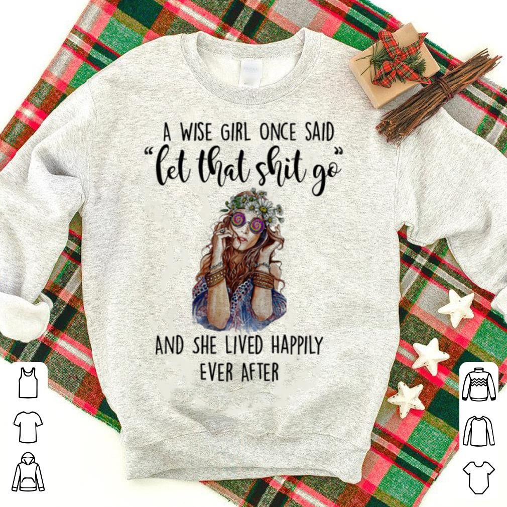 A wise girl once said let that shit go and she lived happily ever shirt