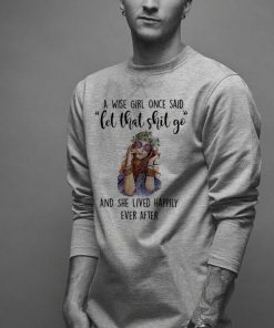 A wise girl once said let that shit go and she lived happily ever shirt 2 1 247x296 - A wise girl once said let that shit go and she lived happily ever shirt