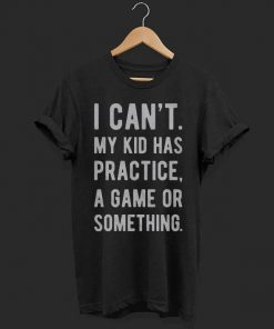 I can t my kid has practice a game or something shirt 1 1 247x296 - I can't my kid has practice a game or something shirt