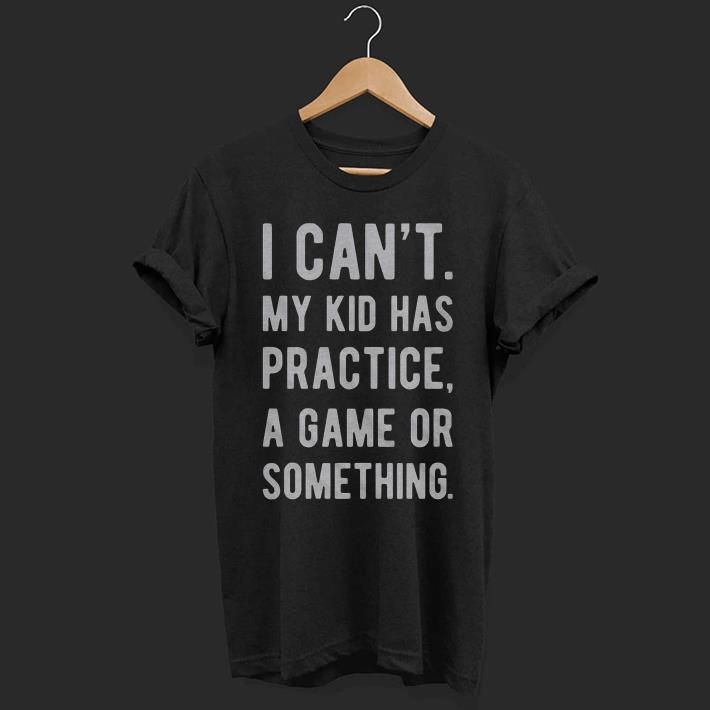 257eb7db I can't my kid has practice a game or something shirt - Kutee Boutique