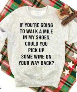If You re Going To Walk A Mile In My Shoes Could You Pick Up Some Wine On Your Way Back shirt 1 1 247x296 - Meowy Ugly Christmas Sweater, Hoodie, Longsleeve T-Shirt