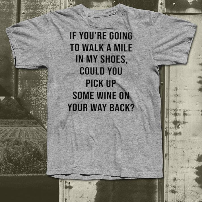 If You're Going To Walk A Mile In My Shoes Could You Pick Up Some Wine On Your Way Back shirt