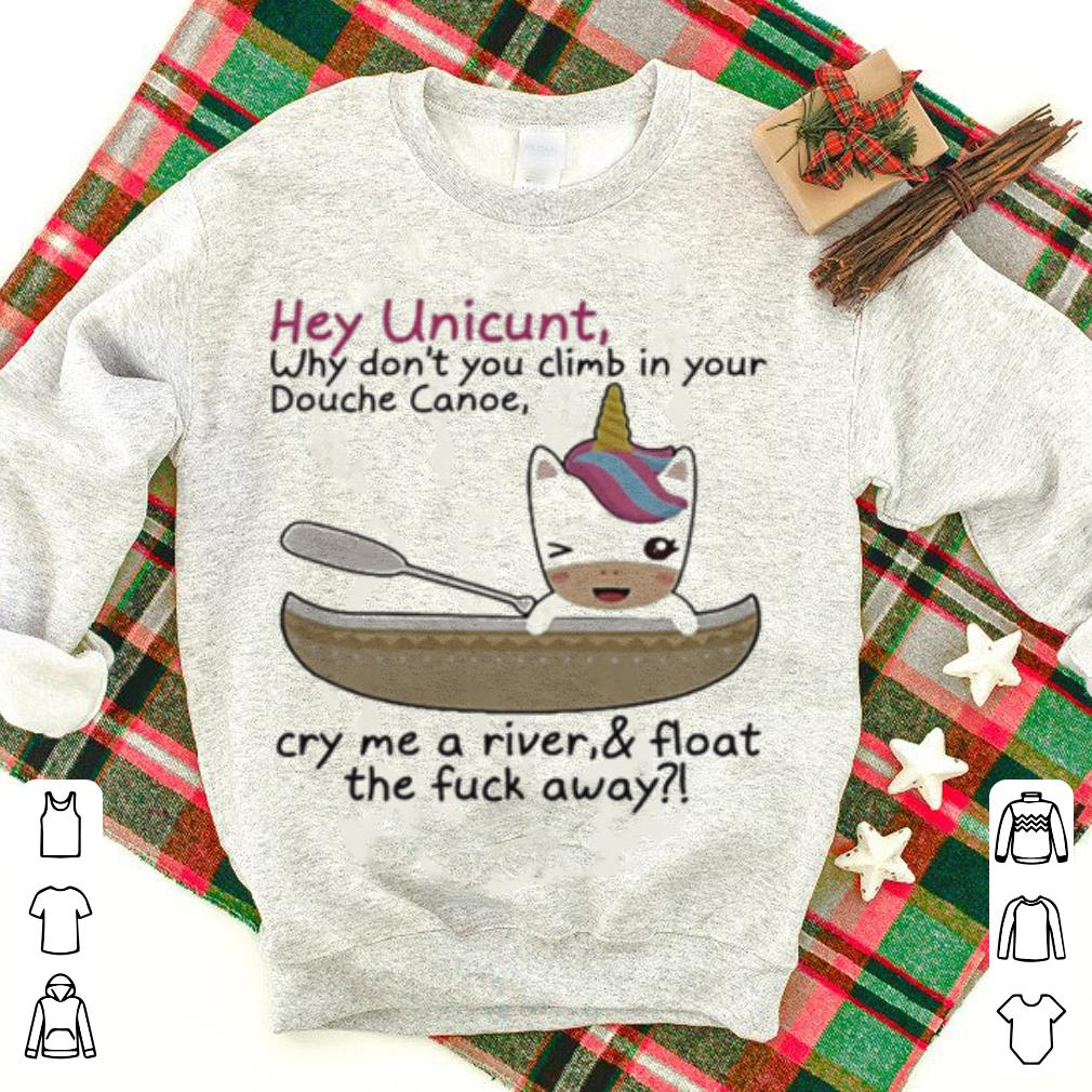 Hey Unicunt Why Don't You Climb In Your Douche Canoe Cry Me A River shirt