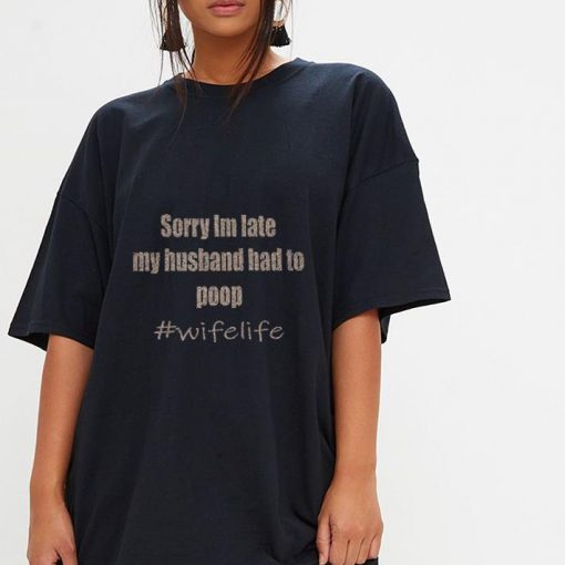 Sorry i m late my husband had to poop wifelife shirt 3 1 510x510 - Sorry i'm late my husband had to poop #wifelife shirt