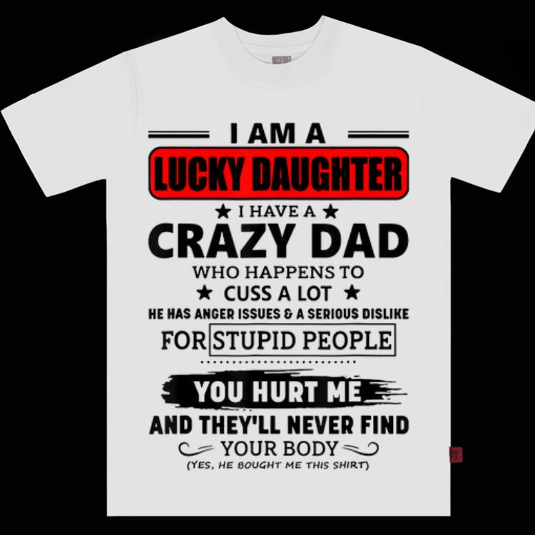 51650995 Awesome I am a lucky daughter I have a crazy dad you hurt me and they'll  never find Shirt