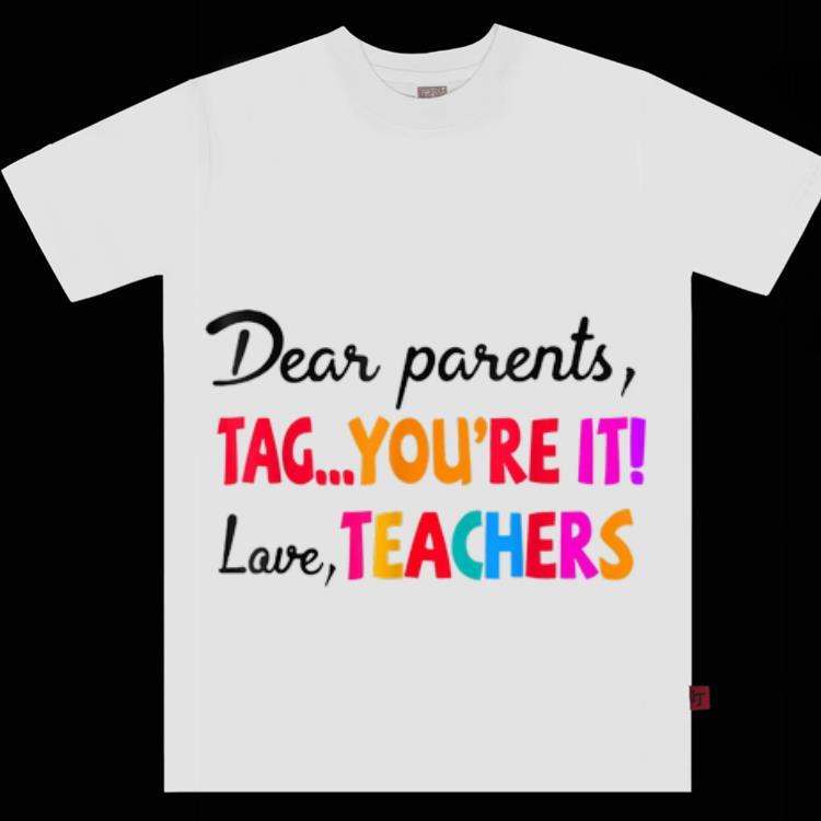 Nice Dear Parents Tag You're It Love Teacher Shirt