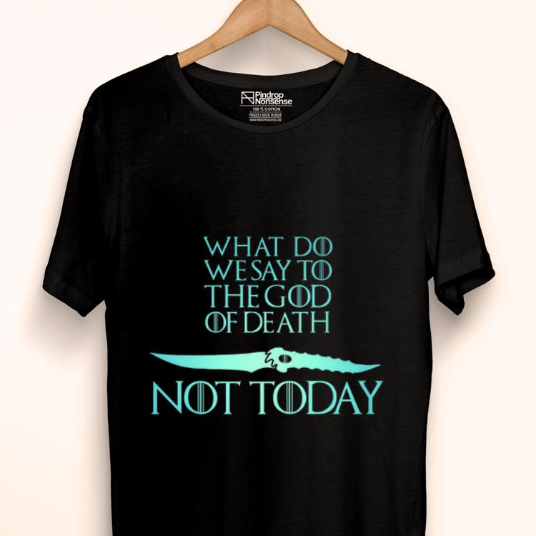 Nice What Do We Say To The God of Death Not Today Game Of Throne Catspaw Blade shirt