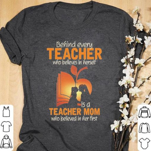 Official Behind every teacher who believes in herself is a teacher mom who believed in her first shirt 1 1 510x510 - Official Behind every teacher who believes in herself is a teacher mom who believed in her first shirt