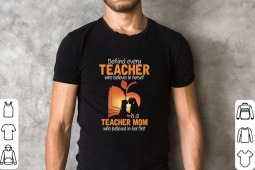 Official Behind every teacher who believes in herself is a teacher mom who believed in her first shirt 2 1 510x340 - Official Behind every teacher who believes in herself is a teacher mom who believed in her first shirt