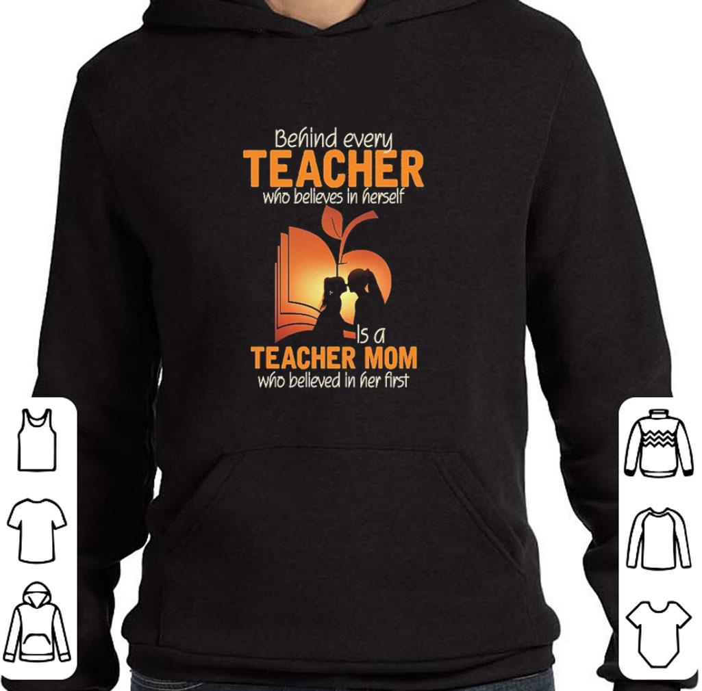 Official Behind every teacher who believes in herself is a teacher mom who believed in her first shirt