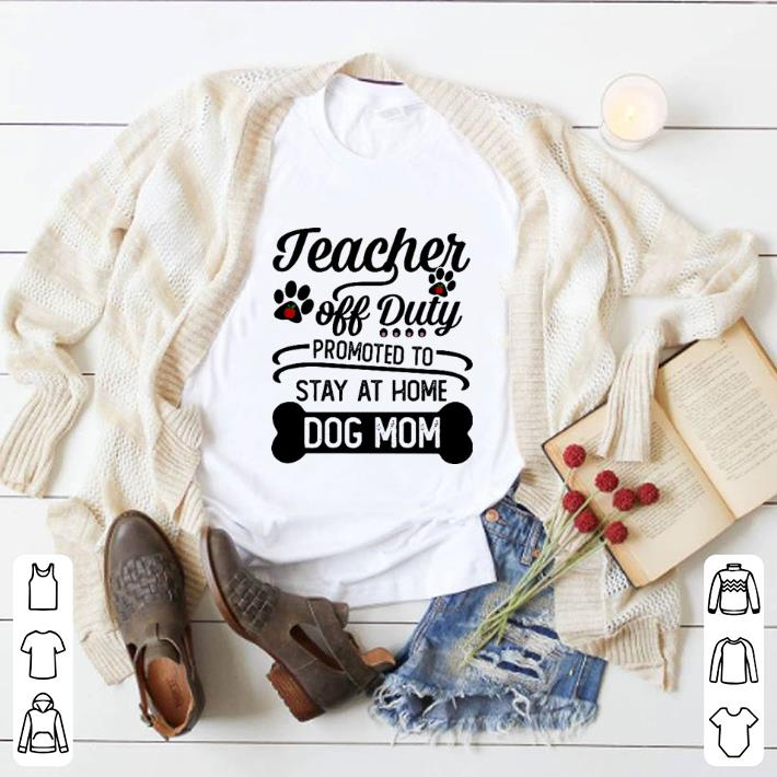 Funny Teacher off duty promoted to stay at home dog mom shirt