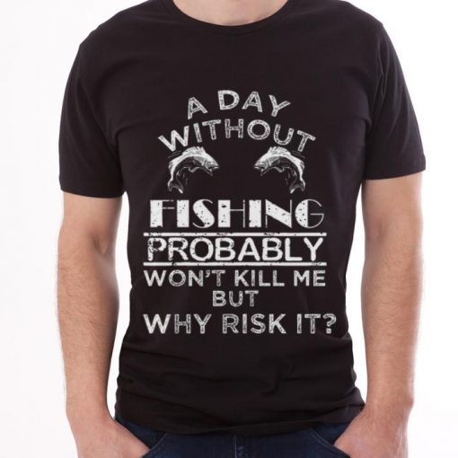 Official A Day Without Fishing Probably Won t Kill Me But Why Risk It Shirt 3 1 510x510 - Official A Day Without Fishing Probably Won't Kill Me But Why Risk It Shirt