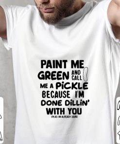 Official Paint me green and call me a pickle because i m done dillin with you shirt 2 1 247x296 - Official Paint me green and call me a pickle because i'm done dillin' with you shirt
